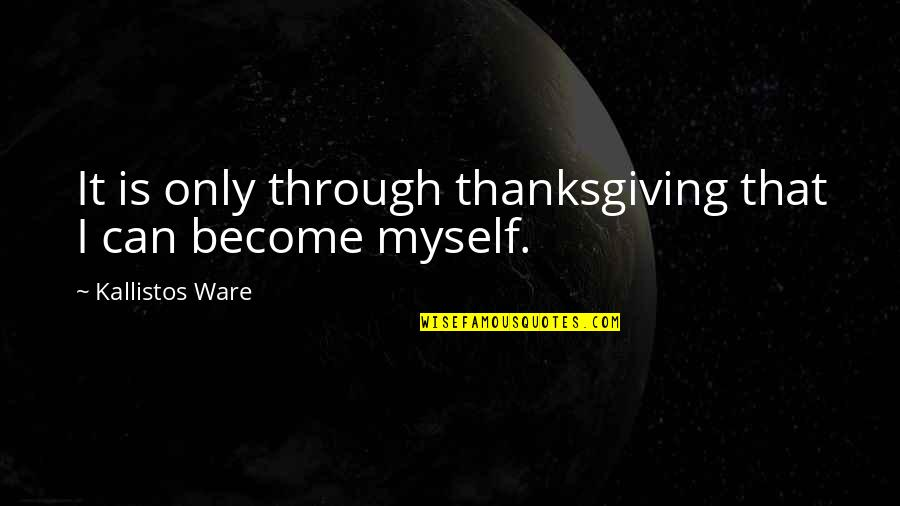 Kallistos Ware Quotes By Kallistos Ware: It is only through thanksgiving that I can