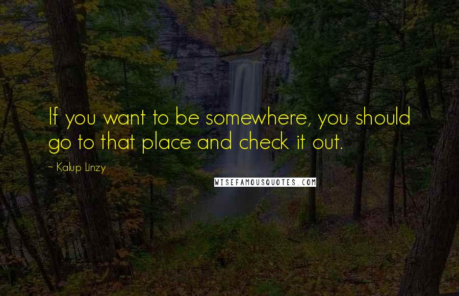 Kalup Linzy quotes: If you want to be somewhere, you should go to that place and check it out.