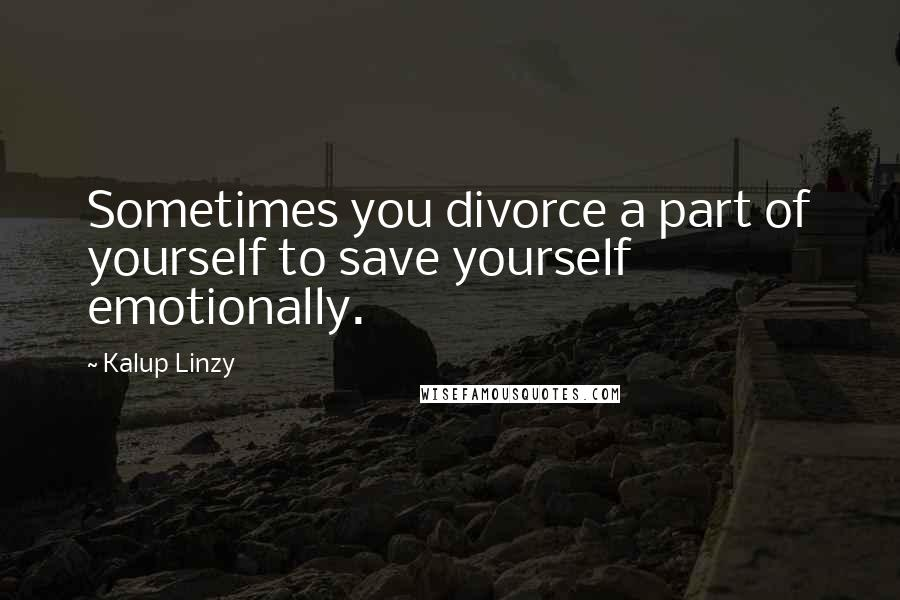 Kalup Linzy quotes: Sometimes you divorce a part of yourself to save yourself emotionally.