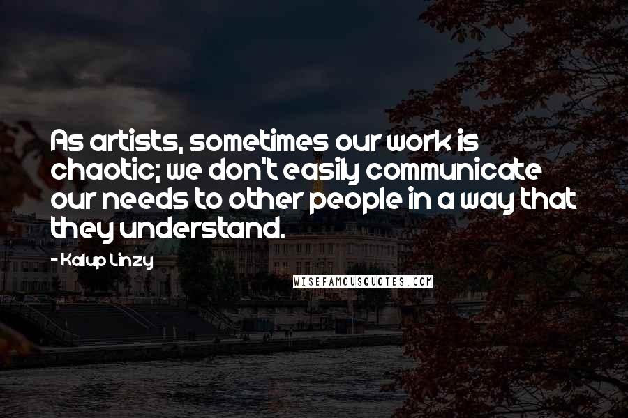 Kalup Linzy quotes: As artists, sometimes our work is chaotic; we don't easily communicate our needs to other people in a way that they understand.