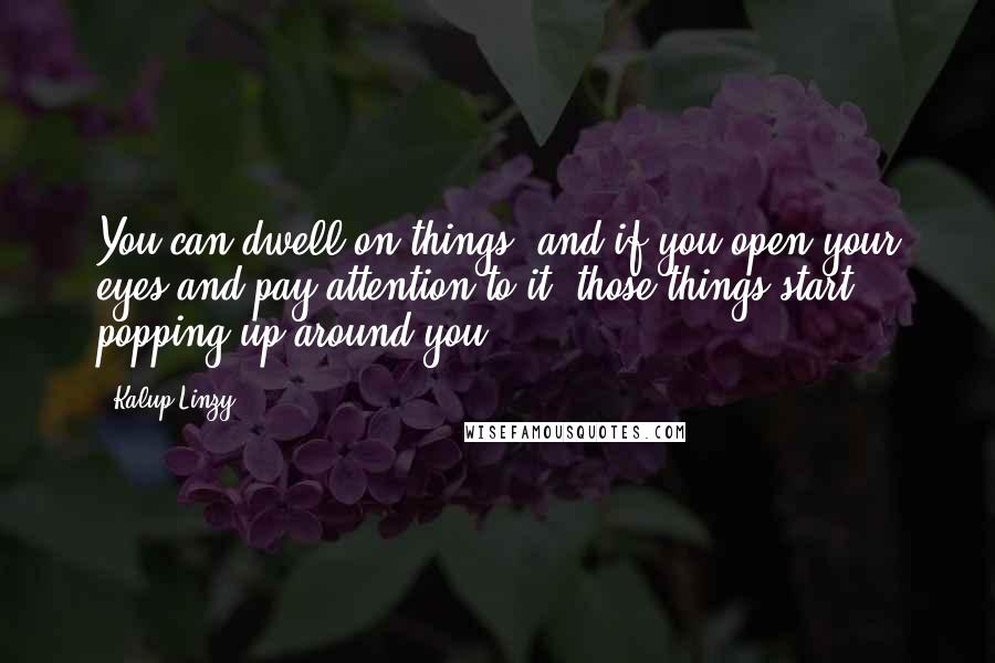 Kalup Linzy quotes: You can dwell on things, and if you open your eyes and pay attention to it, those things start popping up around you.