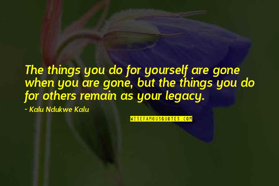 Kalu's Quotes By Kalu Ndukwe Kalu: The things you do for yourself are gone