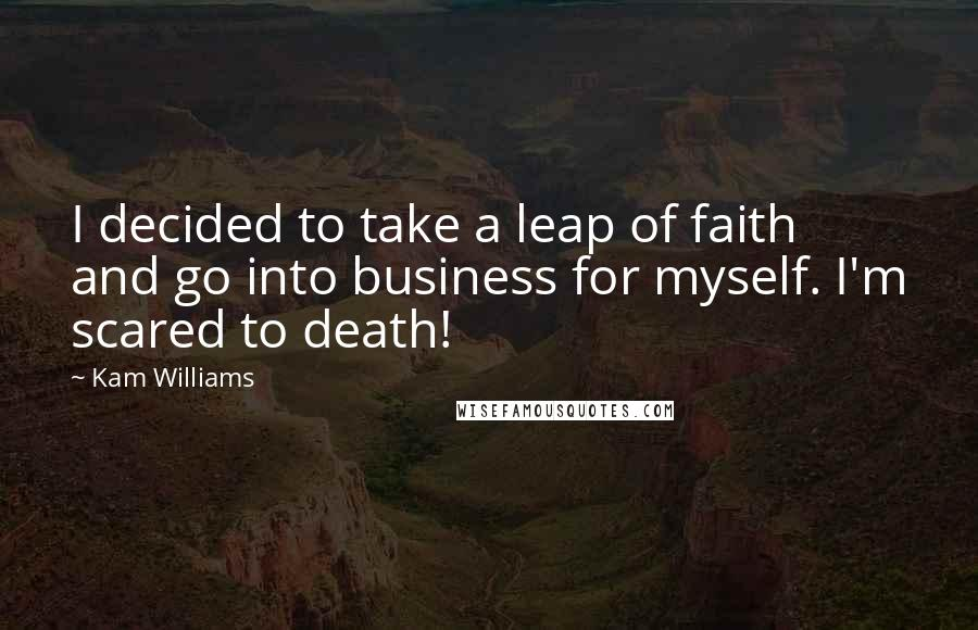 Kam Williams quotes: I decided to take a leap of faith and go into business for myself. I'm scared to death!