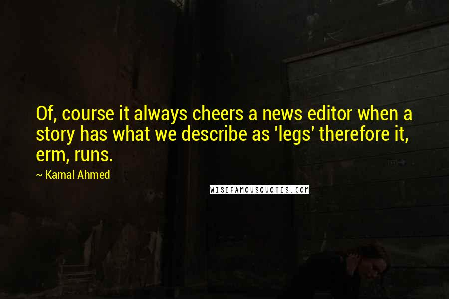 Kamal Ahmed quotes: Of, course it always cheers a news editor when a story has what we describe as 'legs' therefore it, erm, runs.