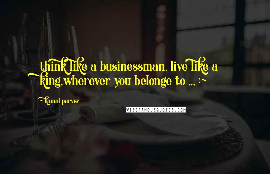 Kamal Parvez quotes: think like a businessman, live like a king,wherever you belonge to ,,, :~