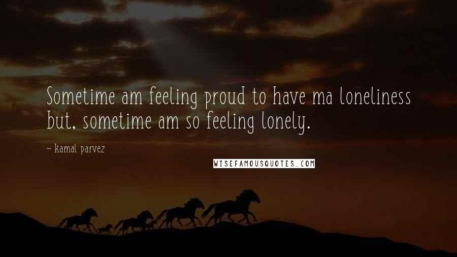 Kamal Parvez quotes: Sometime am feeling proud to have ma loneliness but, sometime am so feeling lonely.
