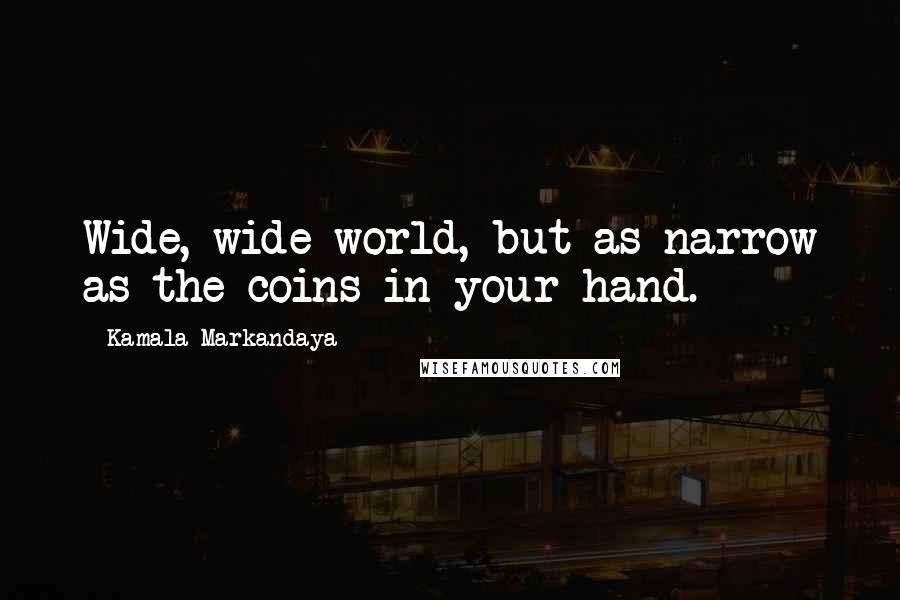 Kamala Markandaya quotes: Wide, wide world, but as narrow as the coins in your hand.