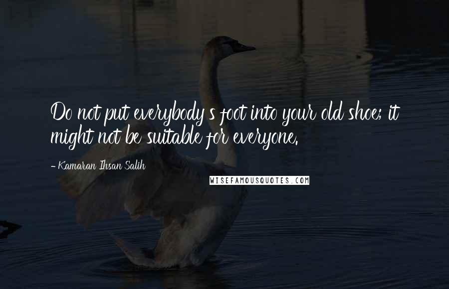 Kamaran Ihsan Salih quotes: Do not put everybody's foot into your old shoe; it might not be suitable for everyone.