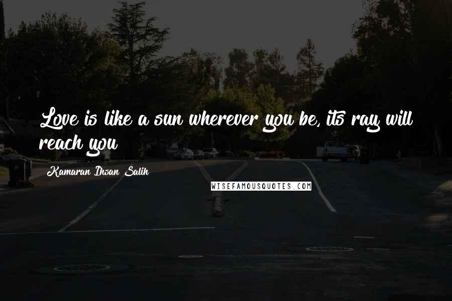 Kamaran Ihsan Salih quotes: Love is like a sun wherever you be, its ray will reach you