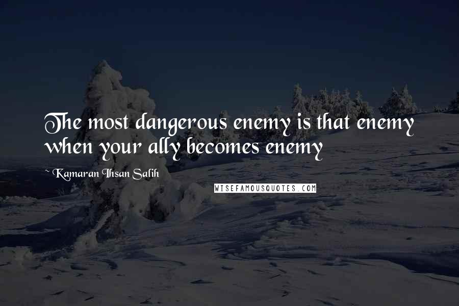 Kamaran Ihsan Salih quotes: The most dangerous enemy is that enemy when your ally becomes enemy
