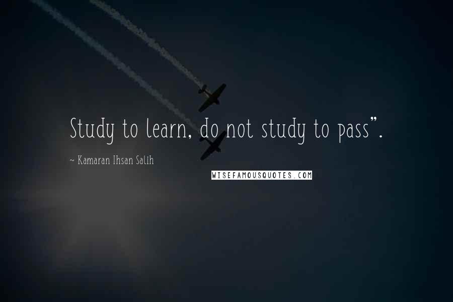 "Kamaran Ihsan Salih quotes: Study to learn, do not study to pass""."