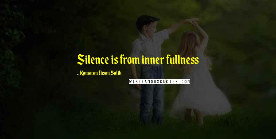 Kamaran Ihsan Salih quotes: Silence is from inner fullness