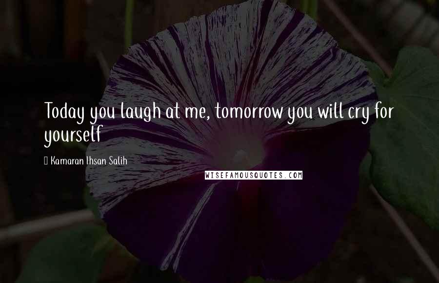 Kamaran Ihsan Salih quotes: Today you laugh at me, tomorrow you will cry for yourself