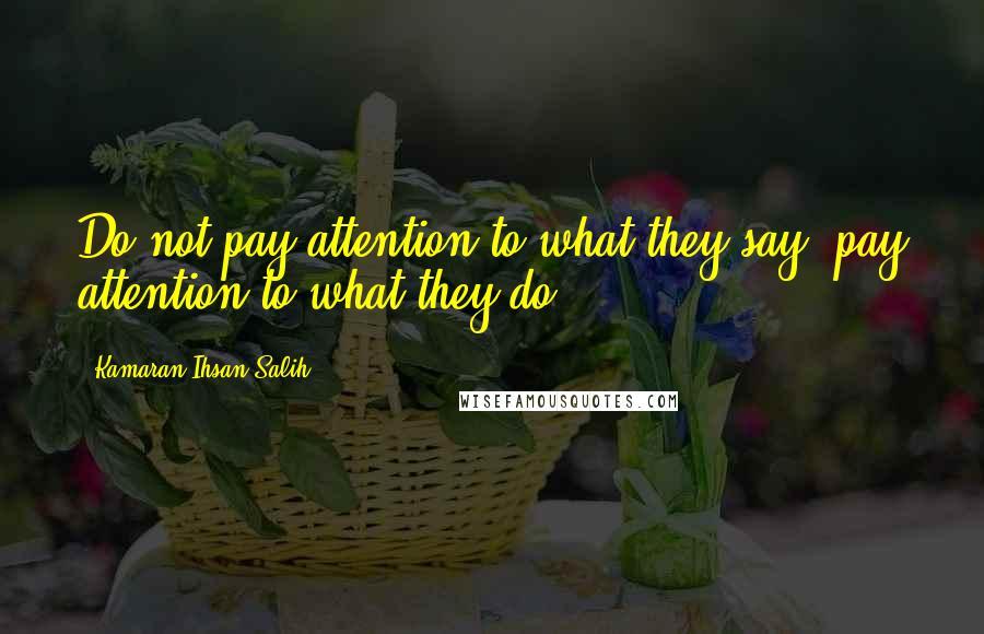 Kamaran Ihsan Salih quotes: Do not pay attention to what they say, pay attention to what they do