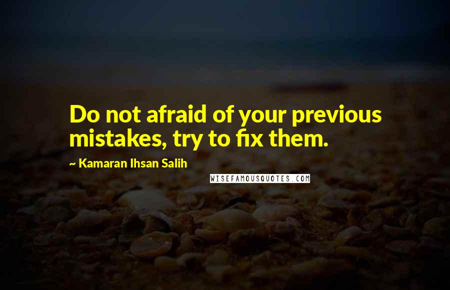 Kamaran Ihsan Salih quotes: Do not afraid of your previous mistakes, try to fix them.