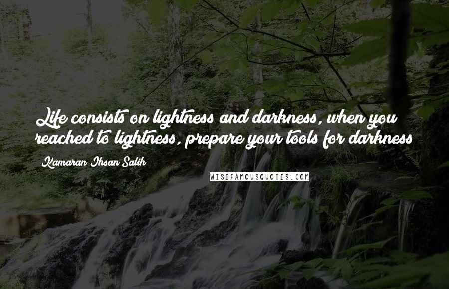 Kamaran Ihsan Salih quotes: Life consists on lightness and darkness, when you reached to lightness, prepare your tools for darkness