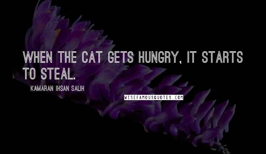 Kamaran Ihsan Salih quotes: When the cat gets hungry, it starts to steal.