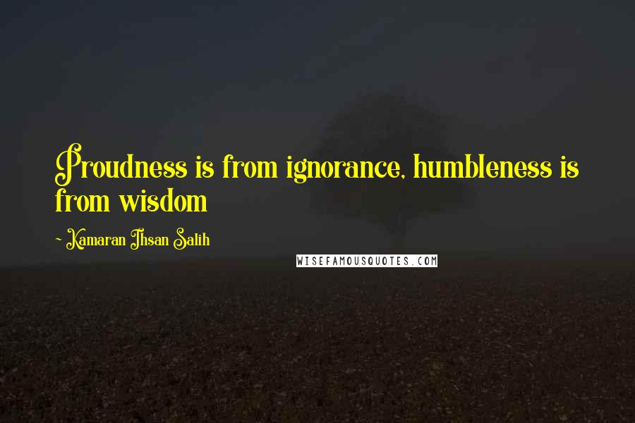 Kamaran Ihsan Salih quotes: Proudness is from ignorance, humbleness is from wisdom