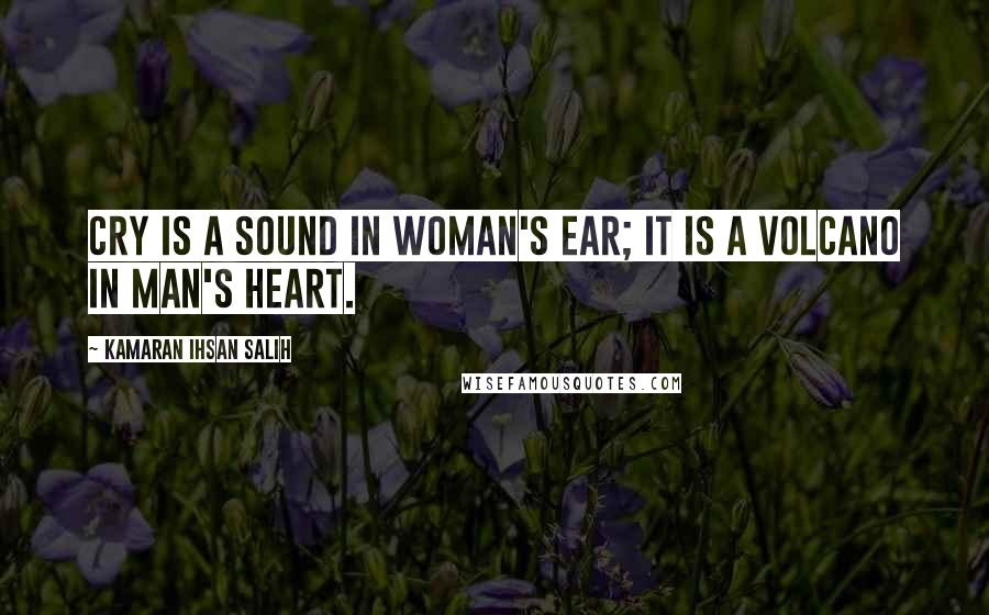 Kamaran Ihsan Salih quotes: Cry is a sound in woman's ear; it is a volcano in man's heart.