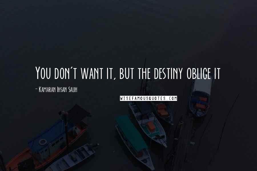 Kamaran Ihsan Salih quotes: You don't want it, but the destiny oblige it