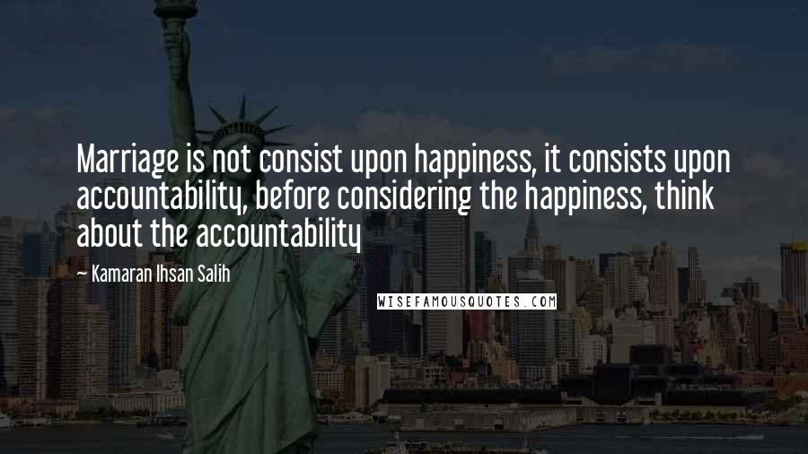 Kamaran Ihsan Salih quotes: Marriage is not consist upon happiness, it consists upon accountability, before considering the happiness, think about the accountability