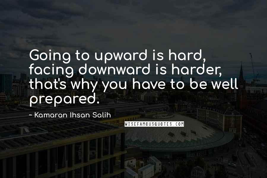 Kamaran Ihsan Salih quotes: Going to upward is hard, facing downward is harder, that's why you have to be well prepared.