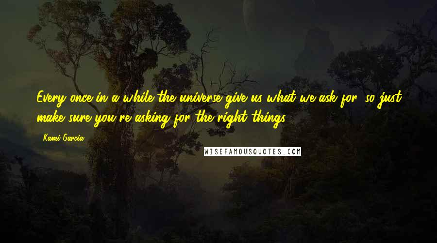 Kami Garcia quotes: Every once in a while the universe give us what we ask for, so just make sure you're asking for the right things.