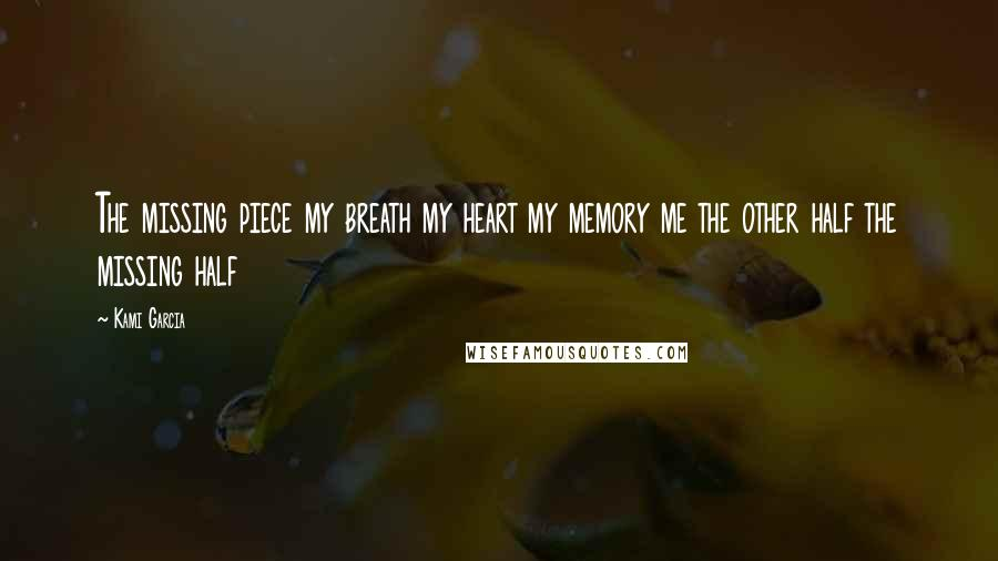 Kami Garcia quotes: The missing piece my breath my heart my memory me the other half the missing half