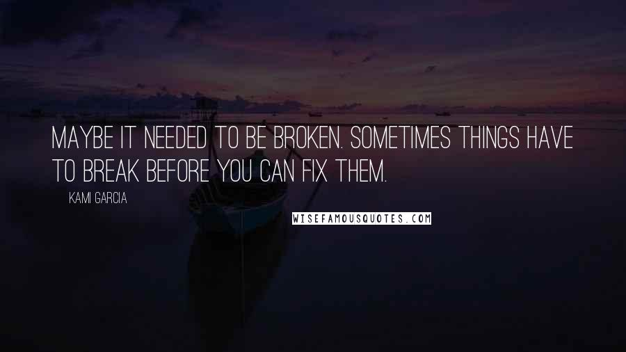 Kami Garcia quotes: Maybe it needed to be broken. Sometimes things have to break before you can fix them.