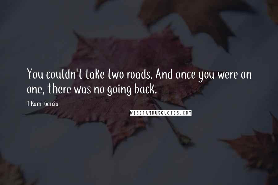 Kami Garcia quotes: You couldn't take two roads. And once you were on one, there was no going back.
