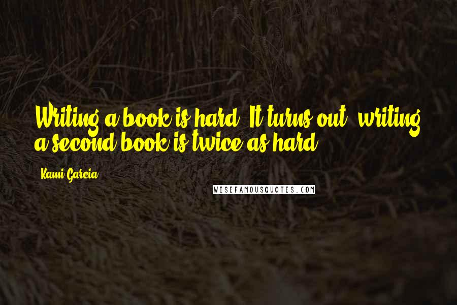 Kami Garcia quotes: Writing a book is hard. It turns out, writing a second book is twice as hard.