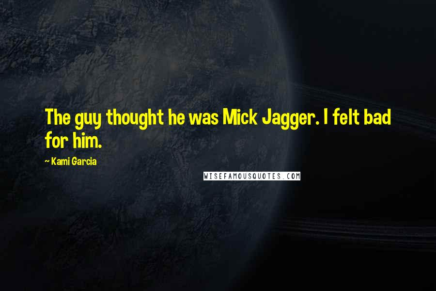 Kami Garcia quotes: The guy thought he was Mick Jagger. I felt bad for him.
