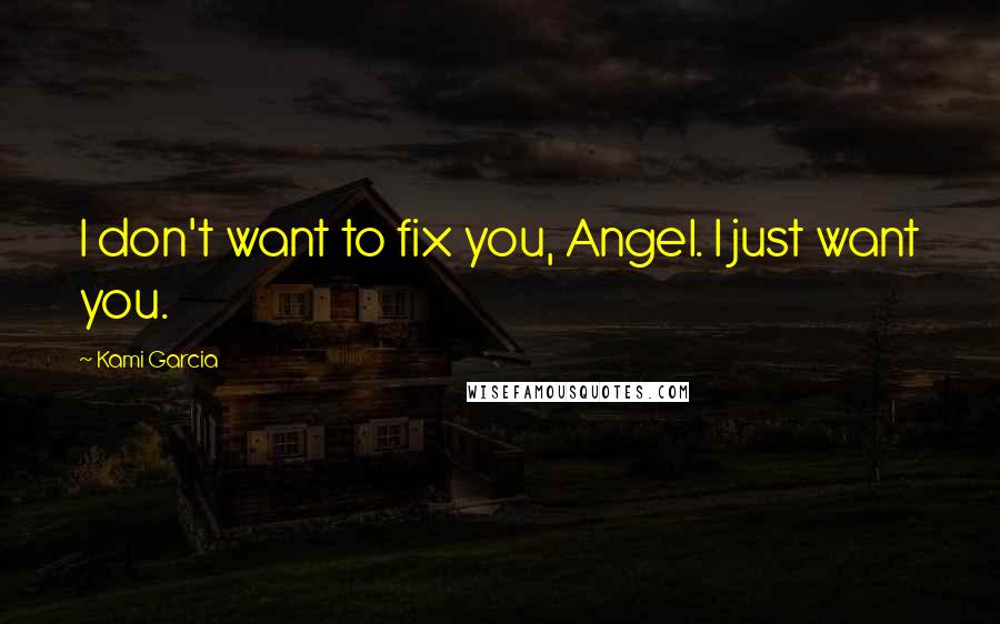 Kami Garcia quotes: I don't want to fix you, Angel. I just want you.
