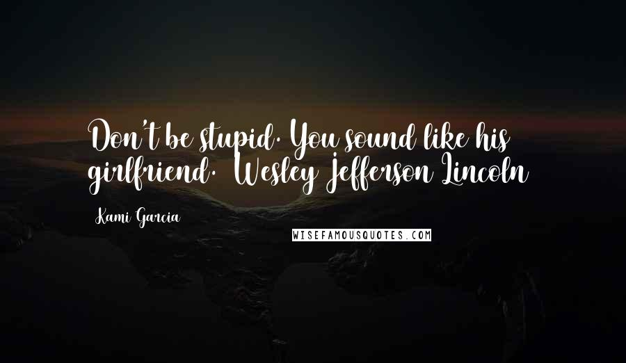 Kami Garcia quotes: Don't be stupid. You sound like his girlfriend. (Wesley Jefferson Lincoln)