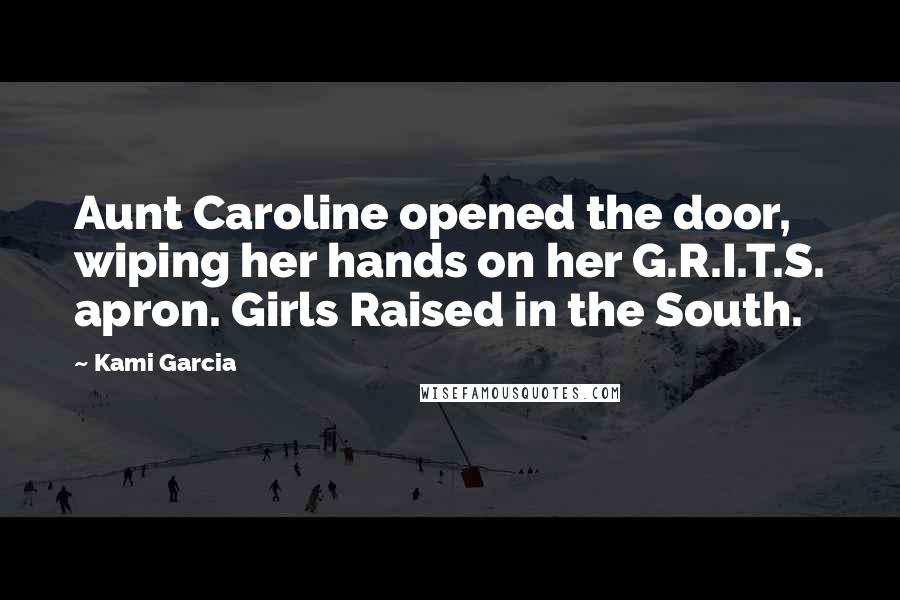 Kami Garcia quotes: Aunt Caroline opened the door, wiping her hands on her G.R.I.T.S. apron. Girls Raised in the South.