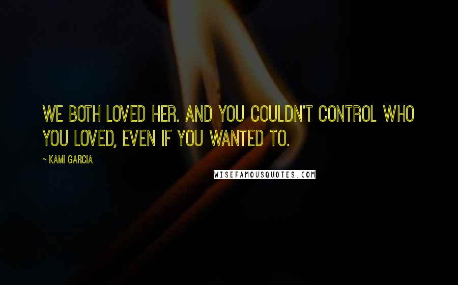 Kami Garcia quotes: We both loved her. And you couldn't control who you loved, even if you wanted to.