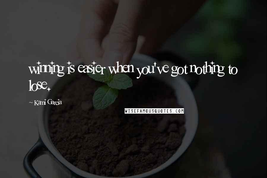Kami Garcia quotes: winning is easier when you've got nothing to lose.