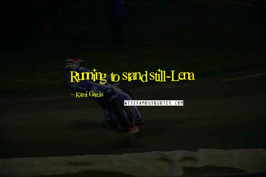 Kami Garcia quotes: Running to stand still-Lena