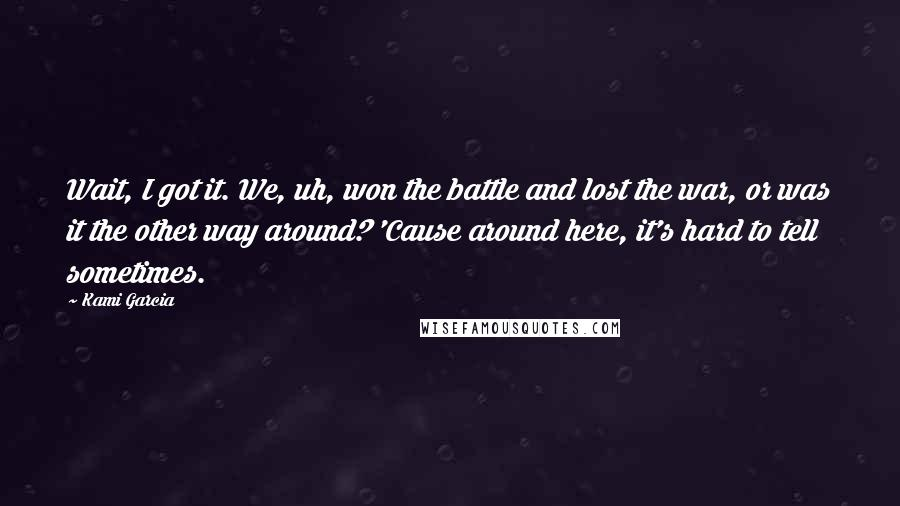 Kami Garcia quotes: Wait, I got it. We, uh, won the battle and lost the war, or was it the other way around? 'Cause around here, it's hard to tell sometimes.