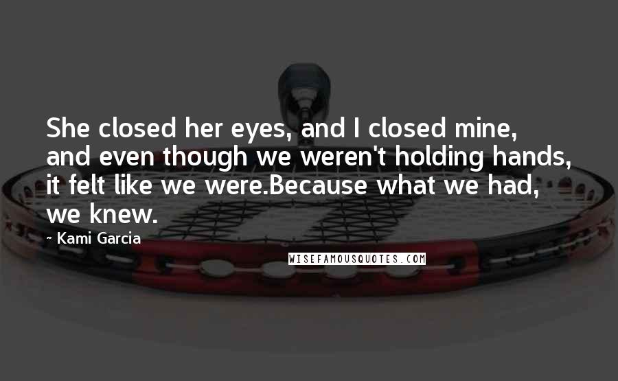 Kami Garcia quotes: She closed her eyes, and I closed mine, and even though we weren't holding hands, it felt like we were.Because what we had, we knew.