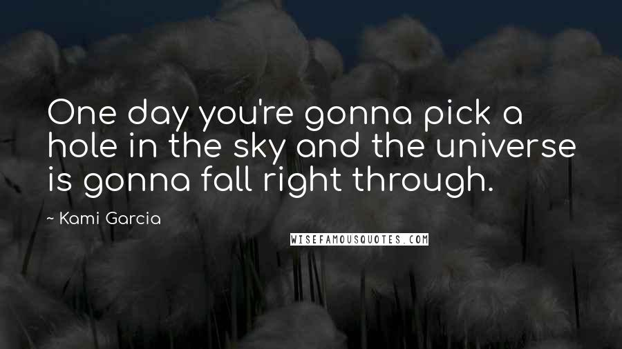 Kami Garcia quotes: One day you're gonna pick a hole in the sky and the universe is gonna fall right through.