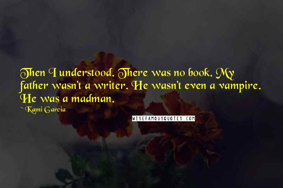 Kami Garcia quotes: Then I understood. There was no book. My father wasn't a writer. He wasn't even a vampire. He was a madman.