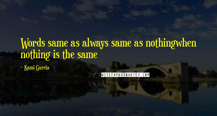 Kami Garcia quotes: Words same as always same as nothingwhen nothing is the same