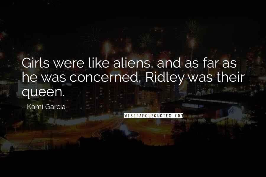 Kami Garcia quotes: Girls were like aliens, and as far as he was concerned, Ridley was their queen.