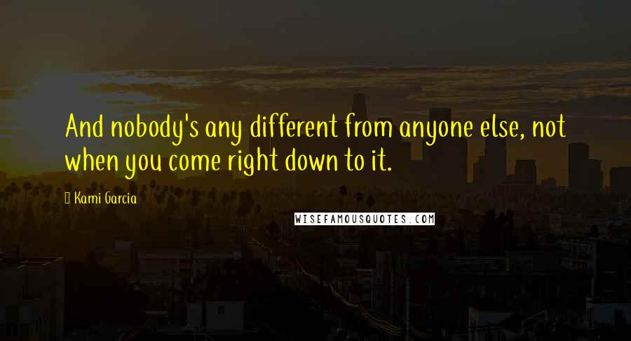 Kami Garcia quotes: And nobody's any different from anyone else, not when you come right down to it.