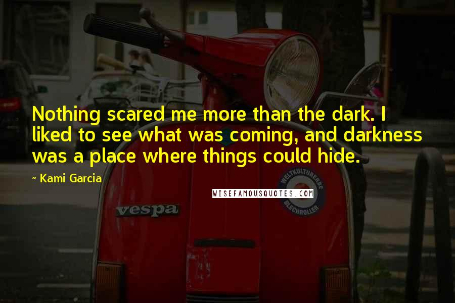 Kami Garcia quotes: Nothing scared me more than the dark. I liked to see what was coming, and darkness was a place where things could hide.