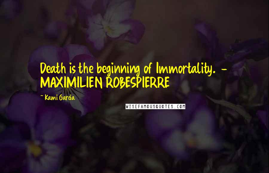 Kami Garcia quotes: Death is the beginning of Immortality. - MAXIMILIEN ROBESPIERRE