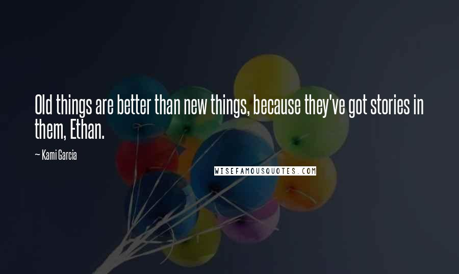 Kami Garcia quotes: Old things are better than new things, because they've got stories in them, Ethan.