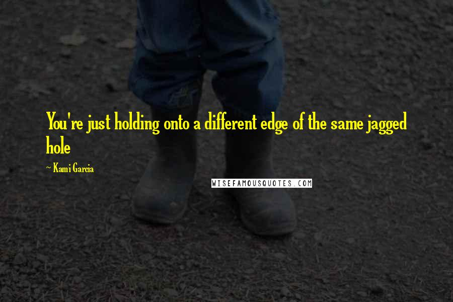 Kami Garcia quotes: You're just holding onto a different edge of the same jagged hole