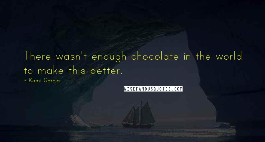 Kami Garcia quotes: There wasn't enough chocolate in the world to make this better.